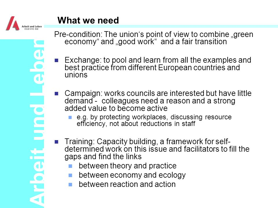 Arbeit und Leben What we need Pre-condition: The unions point of view to combine green economy and good work and a fair transition n Exchange: to pool and learn from all the examples and best practice from different European countries and unions n Campaign: works councils are interested but have little demand - colleagues need a reason and a strong added value to become active n e.g.