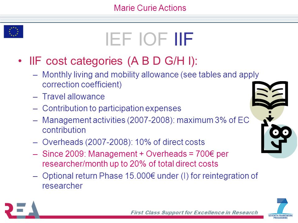 First Class Support for Excellence in Research IEF IOF IIF IIF cost categories (A B D G/H I): –Monthly living and mobility allowance (see tables and a