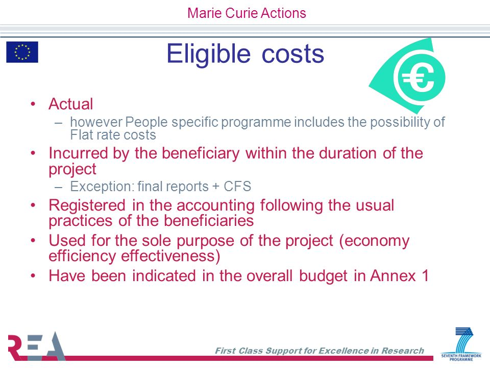First Class Support for Excellence in Research Non eligible costs Identifiable taxes, including VAT Duties Interest owed Provisions for possible future losses/charges Exchange losses Costs reimbursed in respect of any other EU project Debt and debt service charges Excessive or reckless expenditure Marie Curie Actions