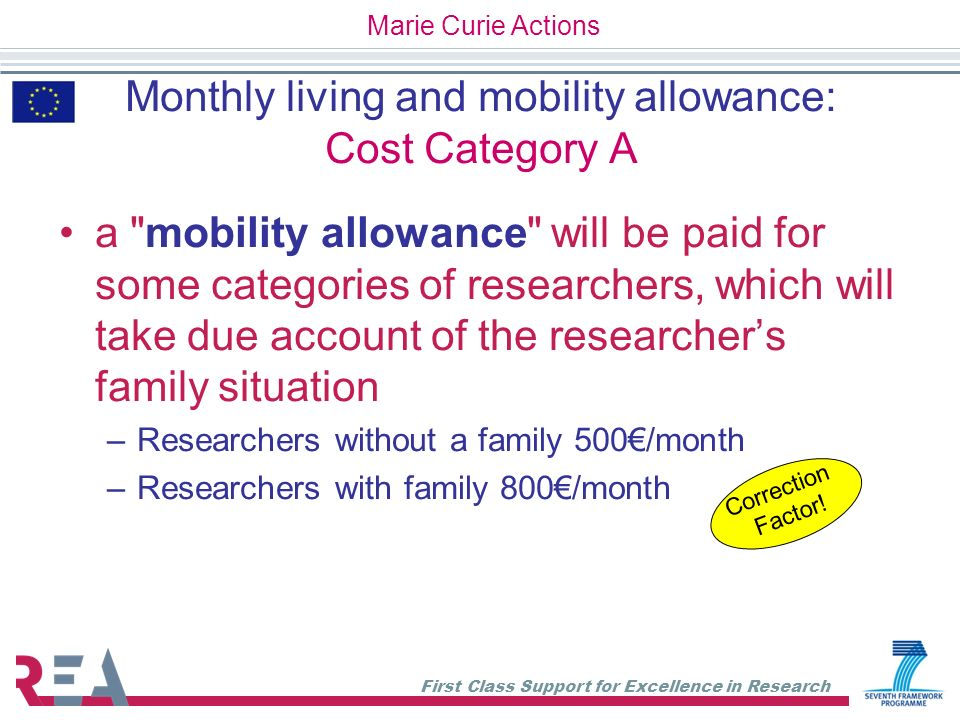 First Class Support for Excellence in Research Payments flow TOTAL EU CONTRIBUTON = 100% Pre-financing 5% for Guarantee fund Interim Payment Final Payment month 2 month 12 Month 24 Project duration Guarantee Fund restitution = 5% After final payment Marie Curie Actions