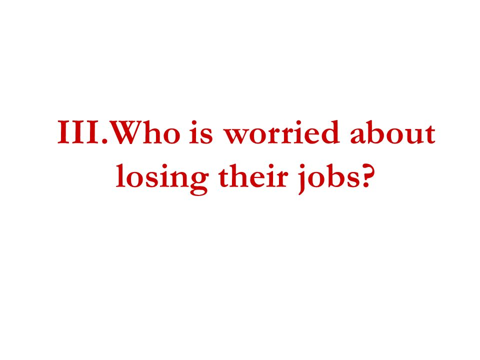 III.Who is worried about losing their jobs?