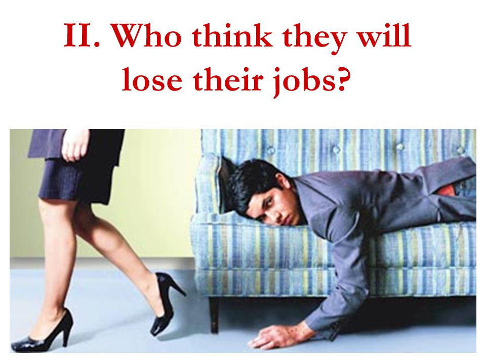 II. Who think they will lose their jobs?