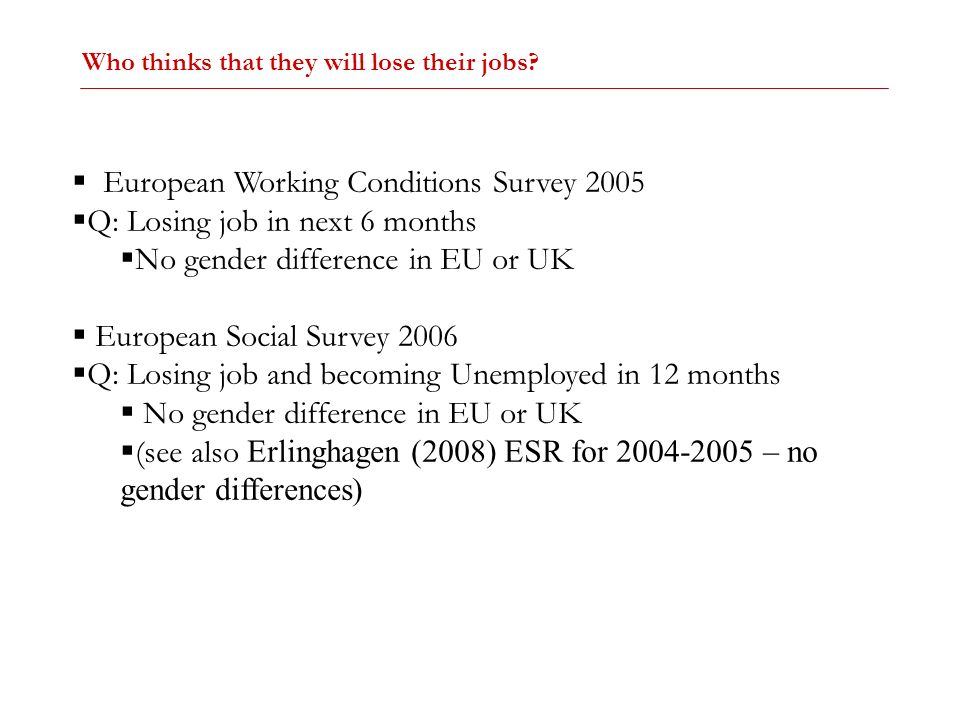 European Working Conditions Survey 2005 Q: Losing job in next 6 months No gender difference in EU or UK European Social Survey 2006 Q: Losing job and