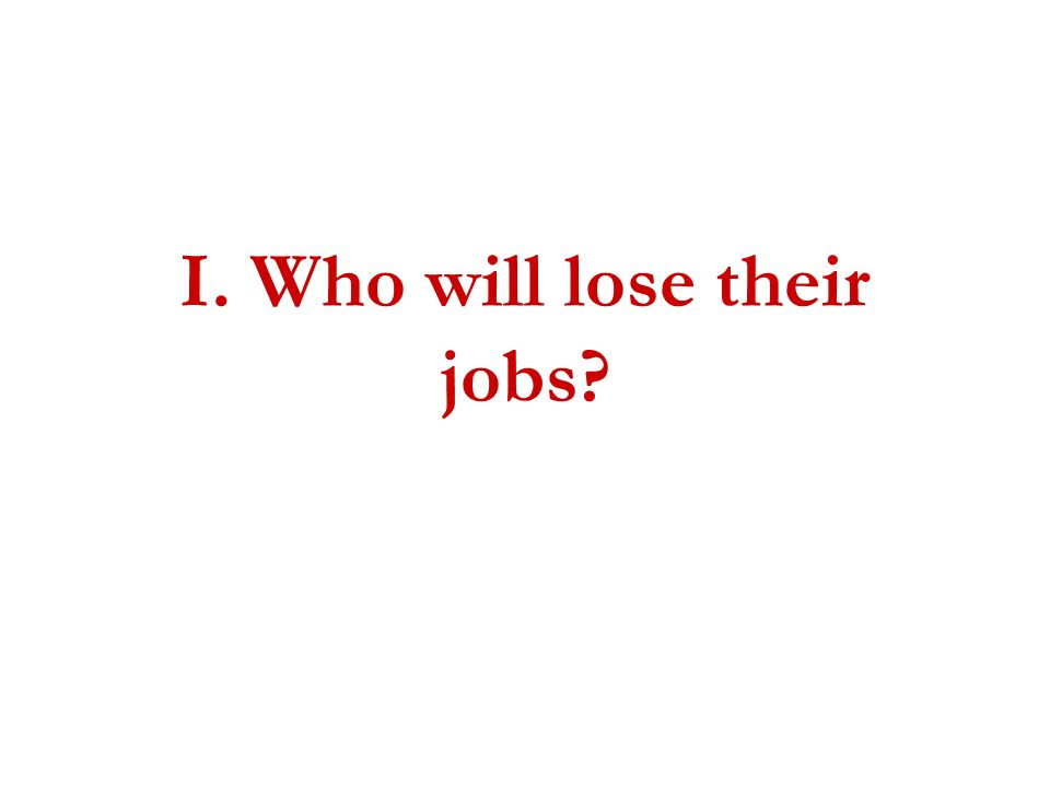 I. Who will lose their jobs?