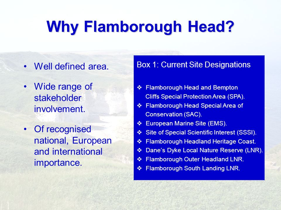 Why Flamborough Head? Well defined area. Wide range of stakeholder involvement. Of recognised national, European and international importance. Box 1: