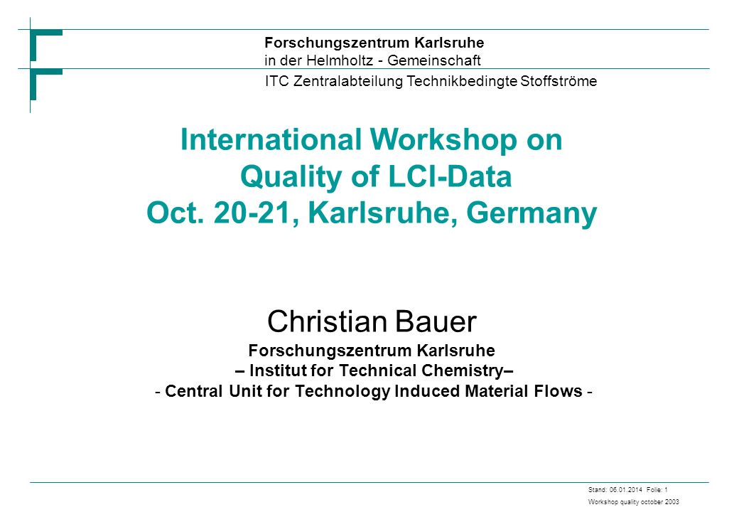 Forschungszentrum Karlsruhe in der Helmholtz - Gemeinschaft ITC Zentralabteilung Technikbedingte Stoffströme Stand: 06.01.2014 Folie: 1 Workshop quality october 2003 International Workshop on Quality of LCI-Data Oct.