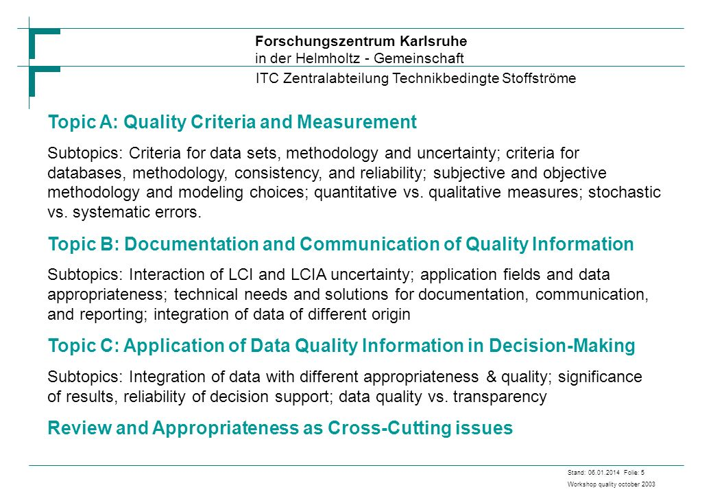 Forschungszentrum Karlsruhe in der Helmholtz - Gemeinschaft ITC Zentralabteilung Technikbedingte Stoffströme Stand: 06.01.2014 Folie: 5 Workshop quality october 2003 Topic A: Quality Criteria and Measurement Subtopics: Criteria for data sets, methodology and uncertainty; criteria for databases, methodology, consistency, and reliability; subjective and objective methodology and modeling choices; quantitative vs.