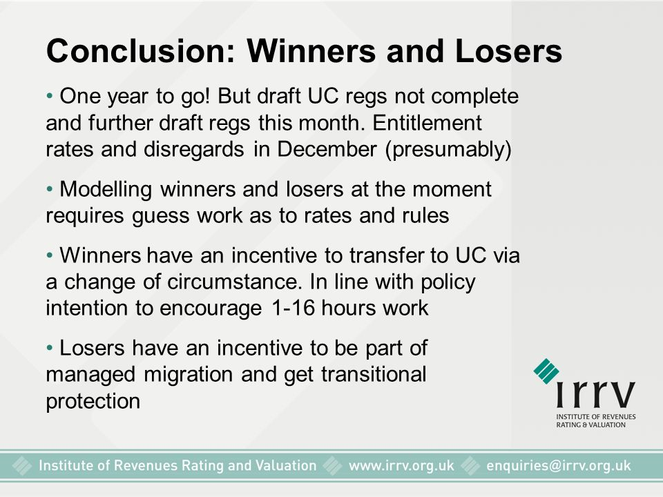 Conclusion: Winners and Losers One year to go! But draft UC regs not complete and further draft regs this month. Entitlement rates and disregards in D