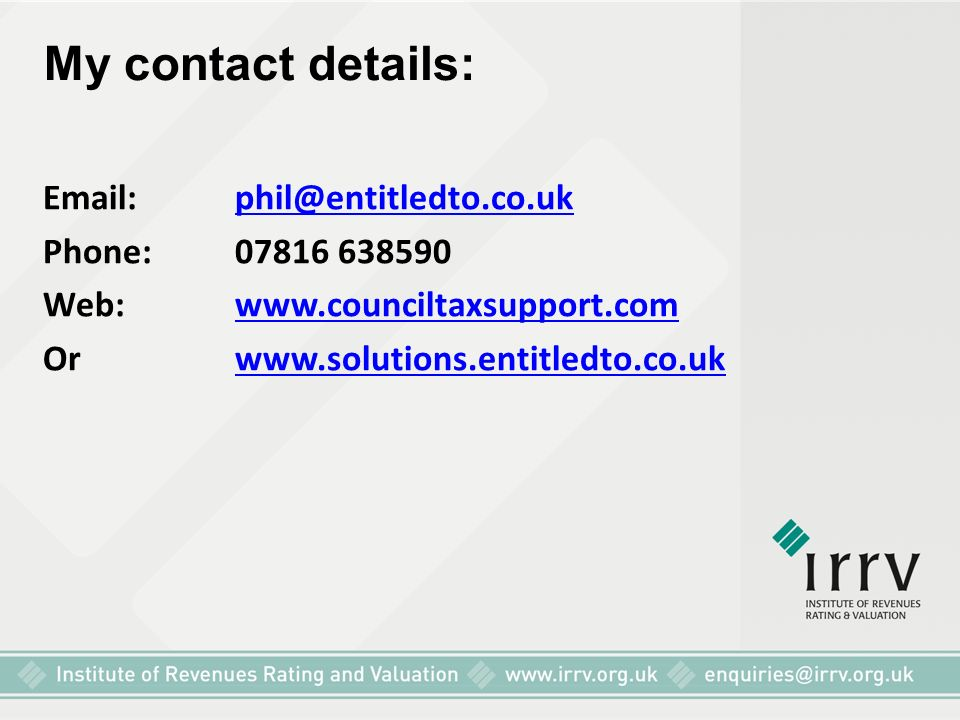 My contact details: Email: phil@entitledto.co.ukphil@entitledto.co.uk Phone: 07816 638590 Web: www.counciltaxsupport.comwww.counciltaxsupport.com Orwww.solutions.entitledto.co.ukwww.solutions.entitledto.co.uk