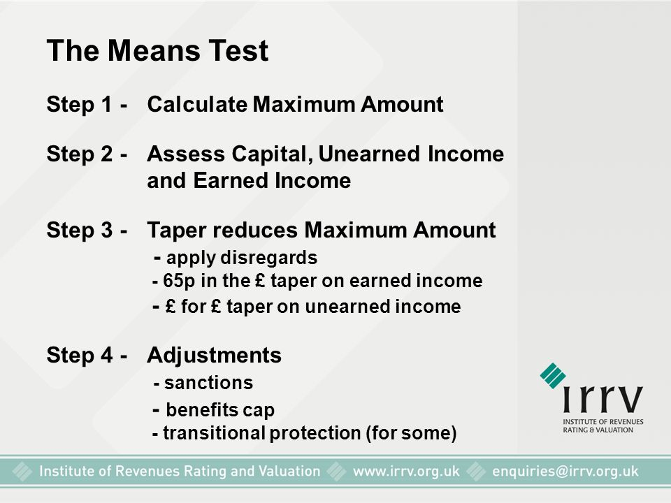 The Means Test Step 1 - Calculate Maximum Amount Step 2 - Assess Capital, Unearned Income and Earned Income Step 3 - Taper reduces Maximum Amount - ap