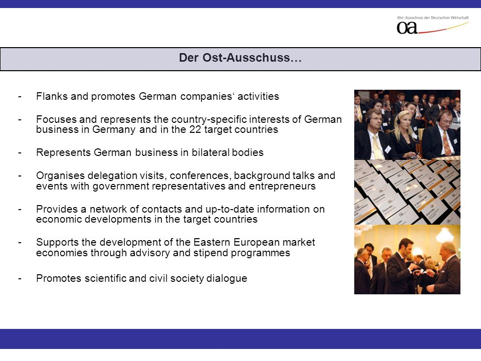 -Flanks and promotes German companies activities -Focuses and represents the country-specific interests of German business in Germany and in the 22 target countries -Represents German business in bilateral bodies -Organises delegation visits, conferences, background talks and events with government representatives and entrepreneurs -Provides a network of contacts and up-to-date information on economic developments in the target countries -Supports the development of the Eastern European market economies through advisory and stipend programmes -Promotes scientific and civil society dialogue Der Ost-Ausschuss…
