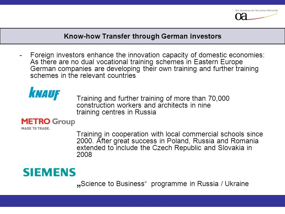 -Foreign investors enhance the innovation capacity of domestic economies: As there are no dual vocational training schemes in Eastern Europe German companies are developing their own training and further training schemes in the relevant countries Training and further training of more than 70,000 construction workers and architects in nine training centres in Russia Training in cooperation with local commercial schools since 2000.