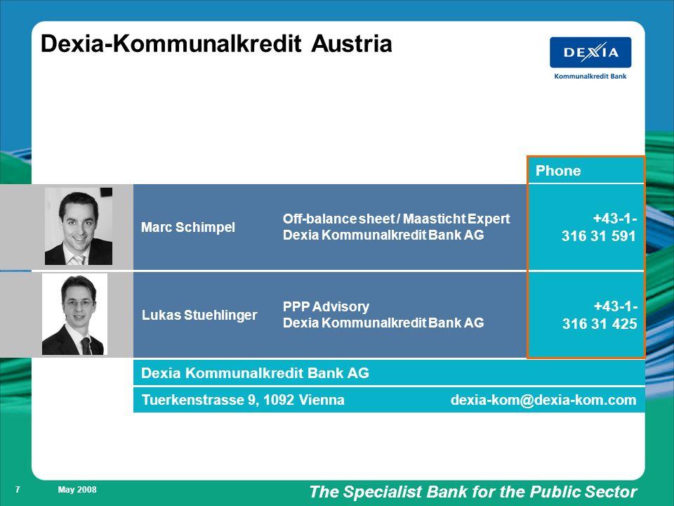 Füllung weiß/ keine Füllung The Specialist Bank for the Public Sector May 2008 7 Dexia-Kommunalkredit Austria Lukas Stuehlinger Phone +43-1- 316 31 425 PPP Advisory Dexia Kommunalkredit Bank AG Marc Schimpel +43-1- 316 31 591 Off-balance sheet / Maasticht Expert Dexia Kommunalkredit Bank AG dexia-kom@dexia-kom.comTuerkenstrasse 9, 1092 Vienna