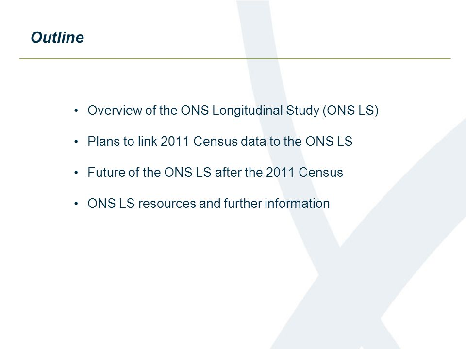 Outline Overview of the ONS Longitudinal Study (ONS LS) Plans to link 2011 Census data to the ONS LS Future of the ONS LS after the 2011 Census ONS LS