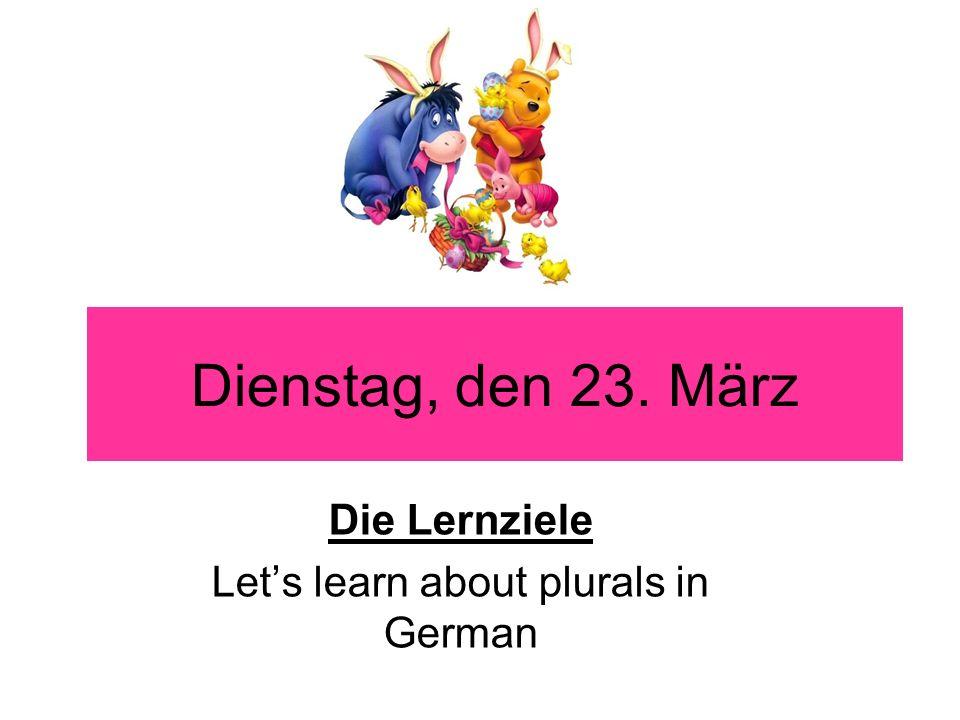Dienstag, den 23. März Die Lernziele Lets learn about plurals in German