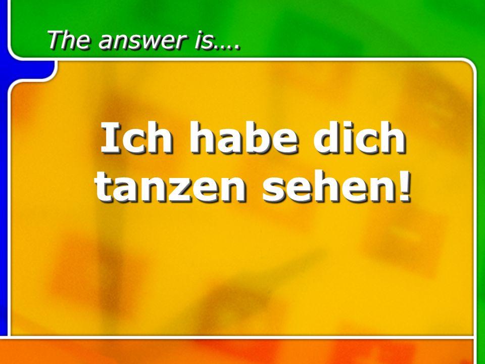The answer is…. Ich habe dich tanzen sehen!