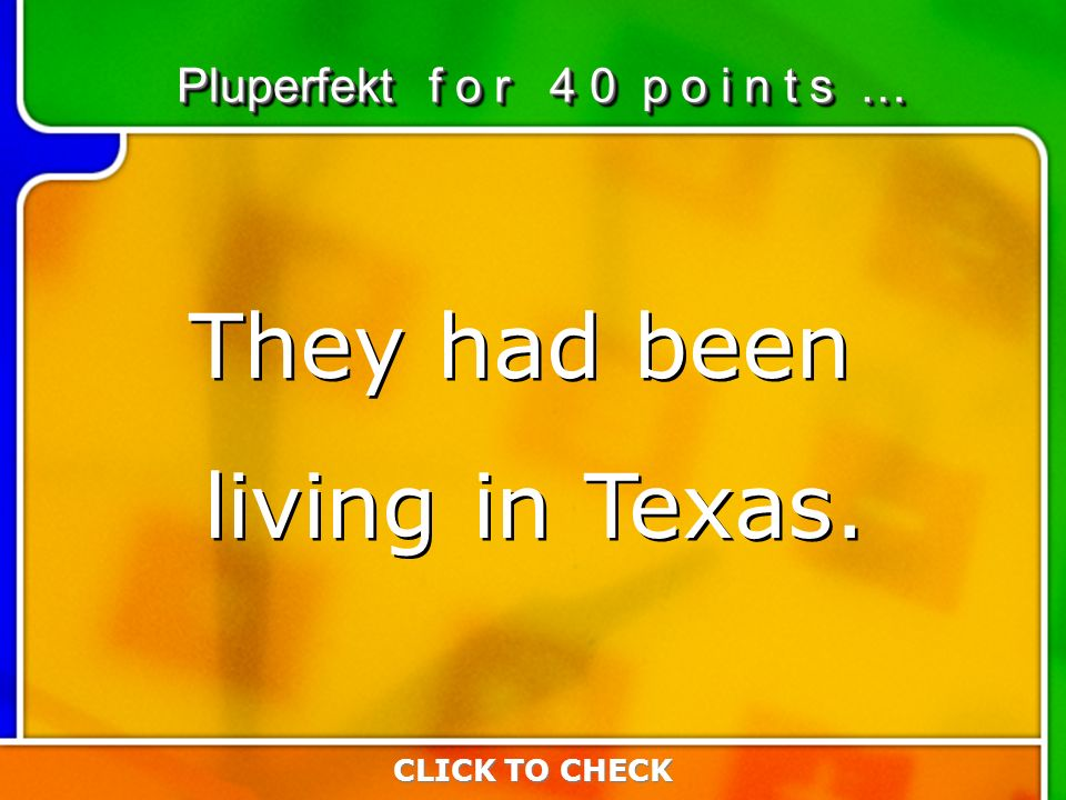 2:402:40 CLICK TO CHECK Pluperfekt f o r 4 0 p o i n t s … They had been living in Texas.