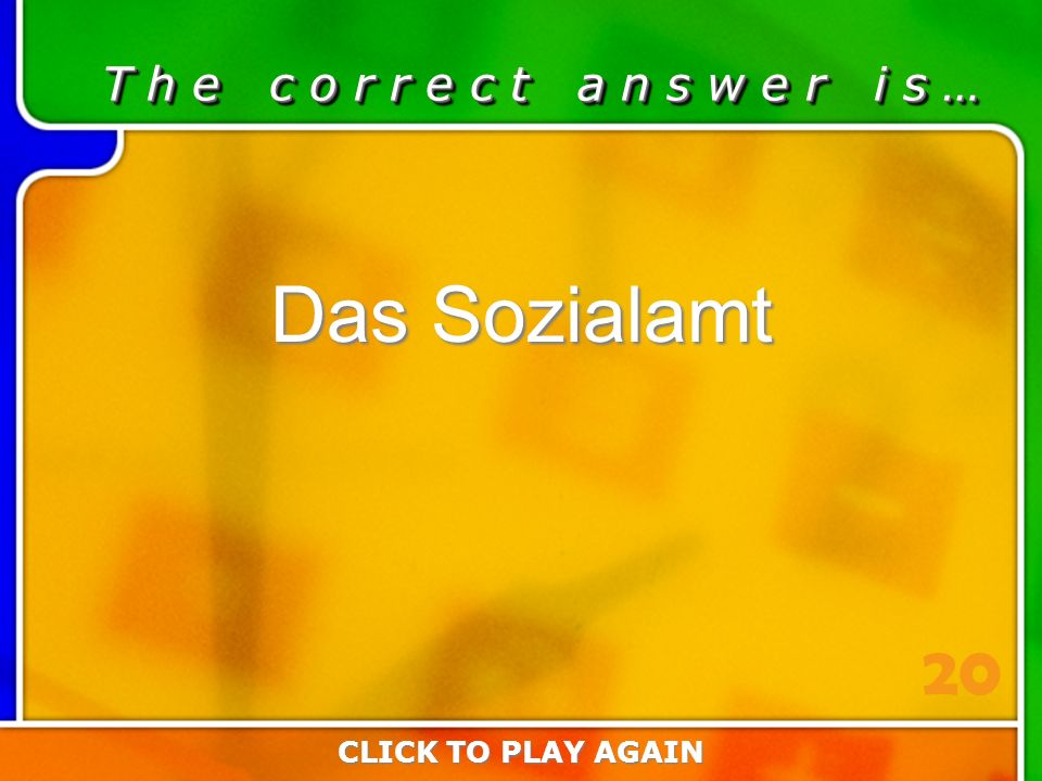 4:20 Answer T h e c o r r e c t a n s w e r i s … Das Sozialamt CLICK TO PLAY AGAIN 20