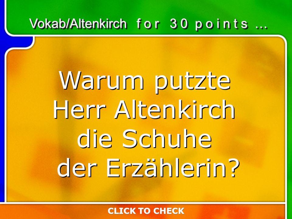 6:306:30 CLICK TO CHECK Vokab/Altenkirch f o r 3 0 p o i n t s … Warum putzte Herr Altenkirch die Schuhe der Erzählerin.