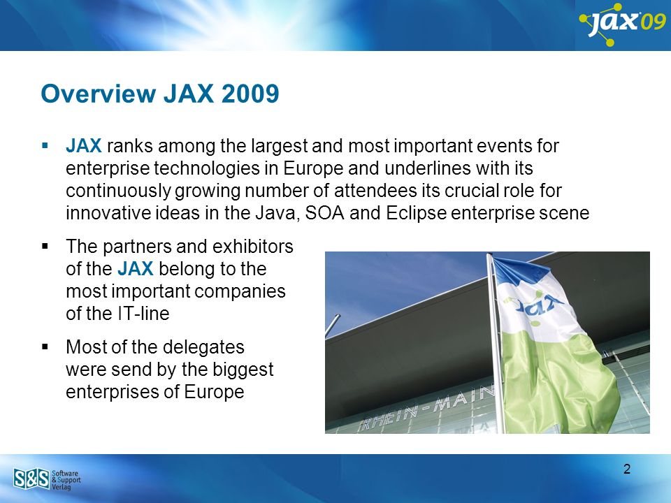 1 Overview JAX 2009 Since its inception in 2001 JAX was becoming the largest event in Europe for Enterprise Java-Technologies Since than JAX is held at important IT locations worldwide : Germany – Mainz Germany – Munich India – Bangalore Asia – Singapore Malaysia – Kuala Lumpur Indonesia – Jakarta