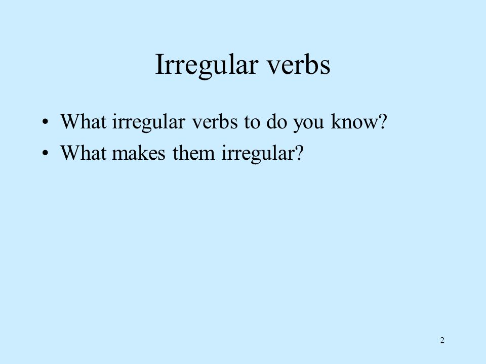 2 Irregular verbs What irregular verbs to do you know What makes them irregular