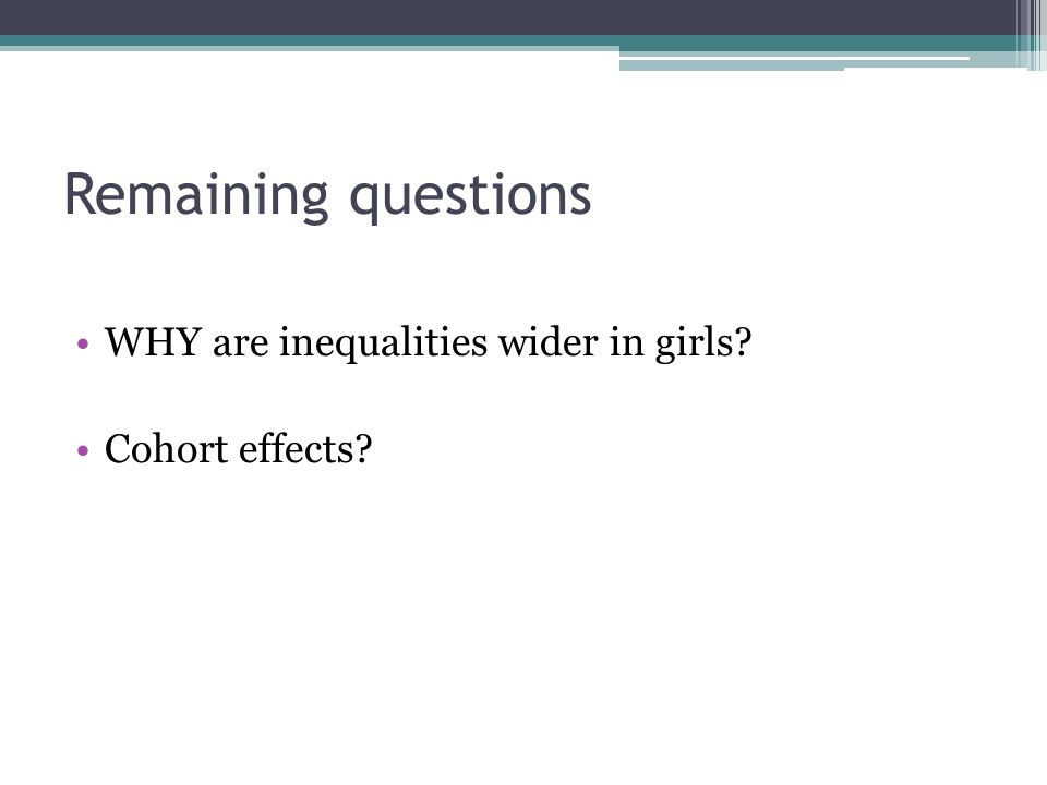 Remaining questions WHY are inequalities wider in girls Cohort effects