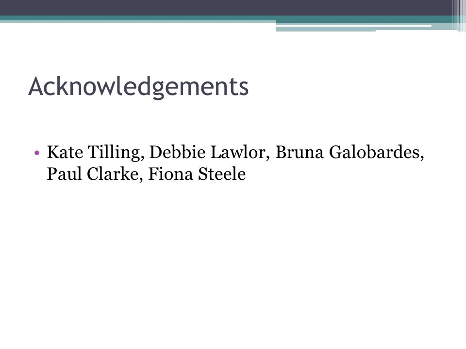 Acknowledgements Kate Tilling, Debbie Lawlor, Bruna Galobardes, Paul Clarke, Fiona Steele
