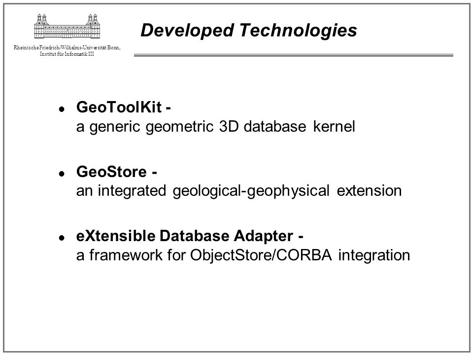 Rheinische Friedrich-Wilhelms-Universität Bonn, Institut für Informatik III Developed Technologies GeoToolKit - a generic geometric 3D database kernel