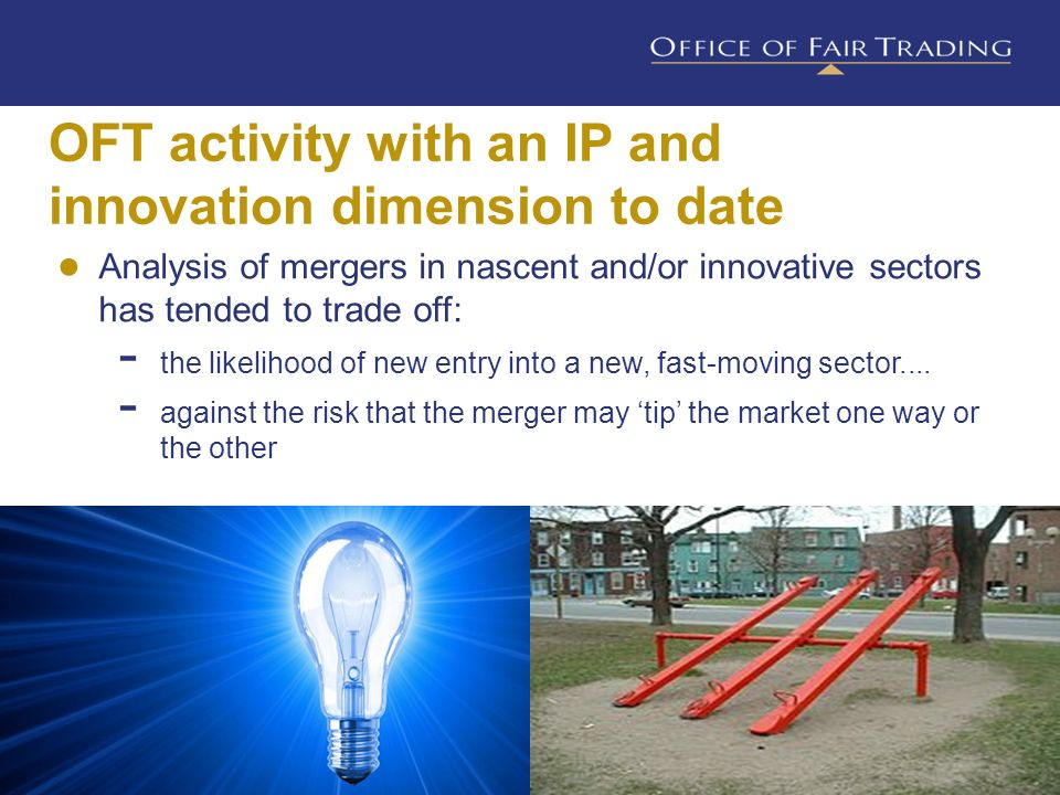 OFT activity with an IP and innovation dimension to date 16 Analysis of mergers in nascent and/or innovative sectors has tended to trade off: the like
