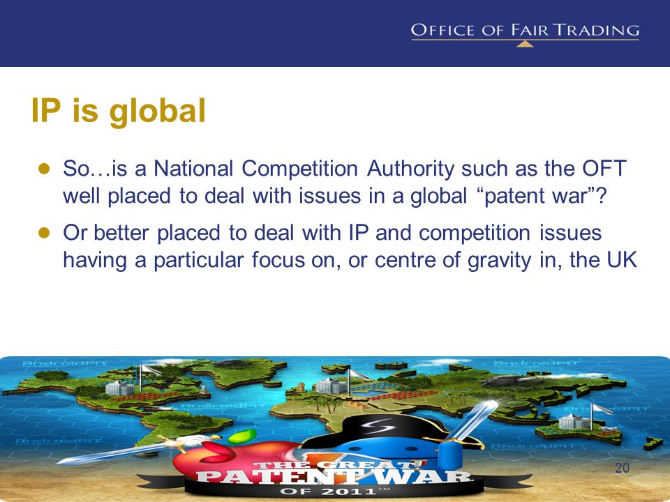 IP is global So…is a National Competition Authority such as the OFT well placed to deal with issues in a global patent war? Or better placed to deal w