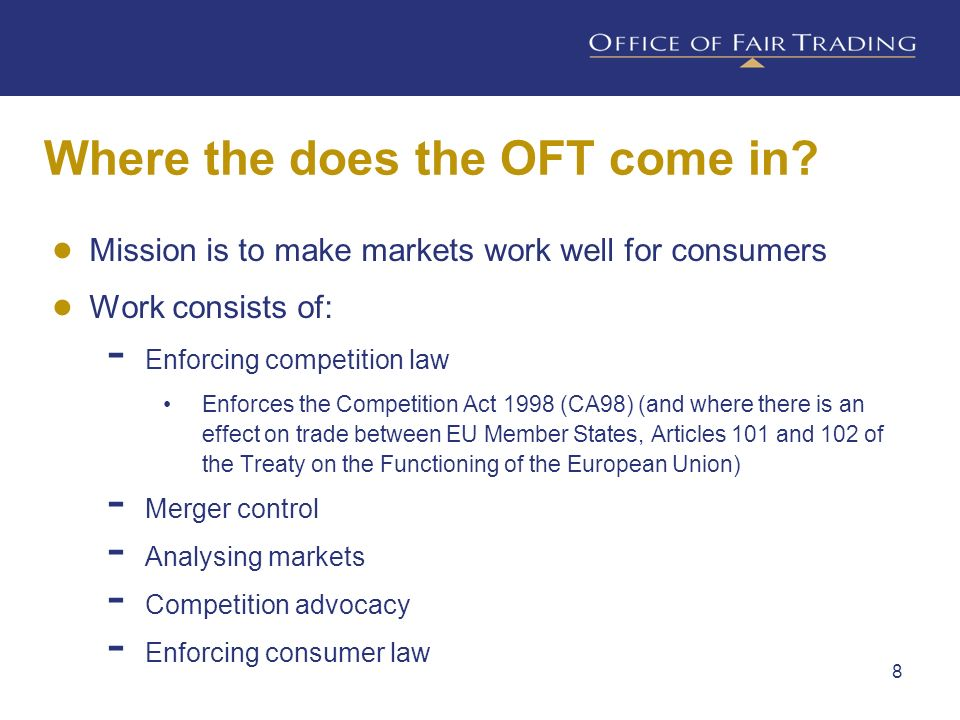 Mission is to make markets work well for consumers Work consists of: Enforcing competition law Enforces the Competition Act 1998 (CA98) (and where the
