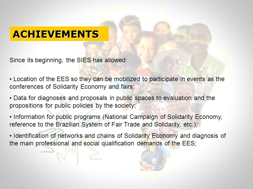 ACHIEVEMENTS Since its beginning, the SIES has allowed: Location of the EES so they can be mobilized to participate in events as the conferences of Solidarity Economy and fairs; Data for diagnoses and proposals in public spaces to evaluation and the propositions for public policies by the society; Information for public programs (National Campaign of Solidarity Economy, reference to the Brazilian System of Fair Trade and Solidarity, etc.); Identification of networks and chains of Solidarity Economy and diagnosis of the main professional and social qualification demands of the EES;