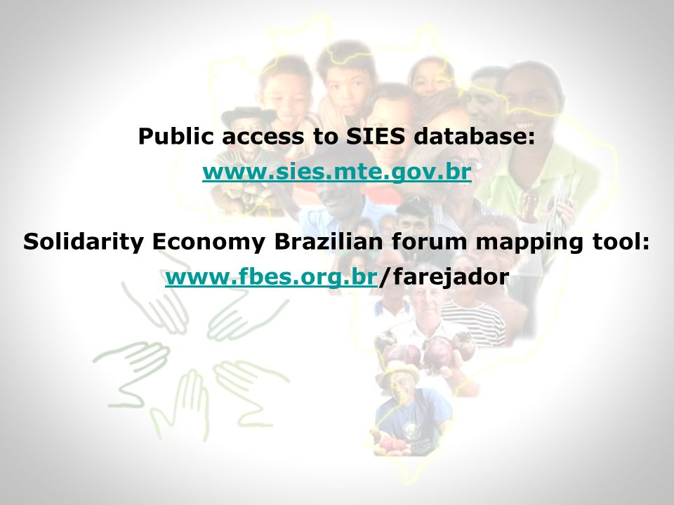 Public access to SIES database: www.sies.mte.gov.br Solidarity Economy Brazilian forum mapping tool: www.fbes.org.brwww.fbes.org.br/farejador