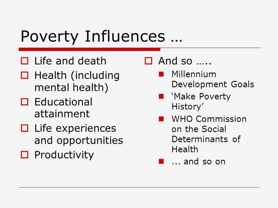Poverty Influences … Life and death Health (including mental health) Educational attainment Life experiences and opportunities Productivity And so …..