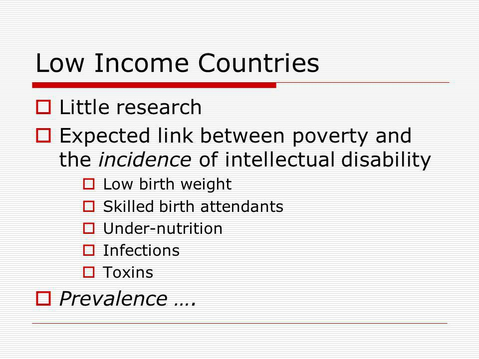 Low Income Countries Little research Expected link between poverty and the incidence of intellectual disability Low birth weight Skilled birth attendants Under-nutrition Infections Toxins Prevalence ….
