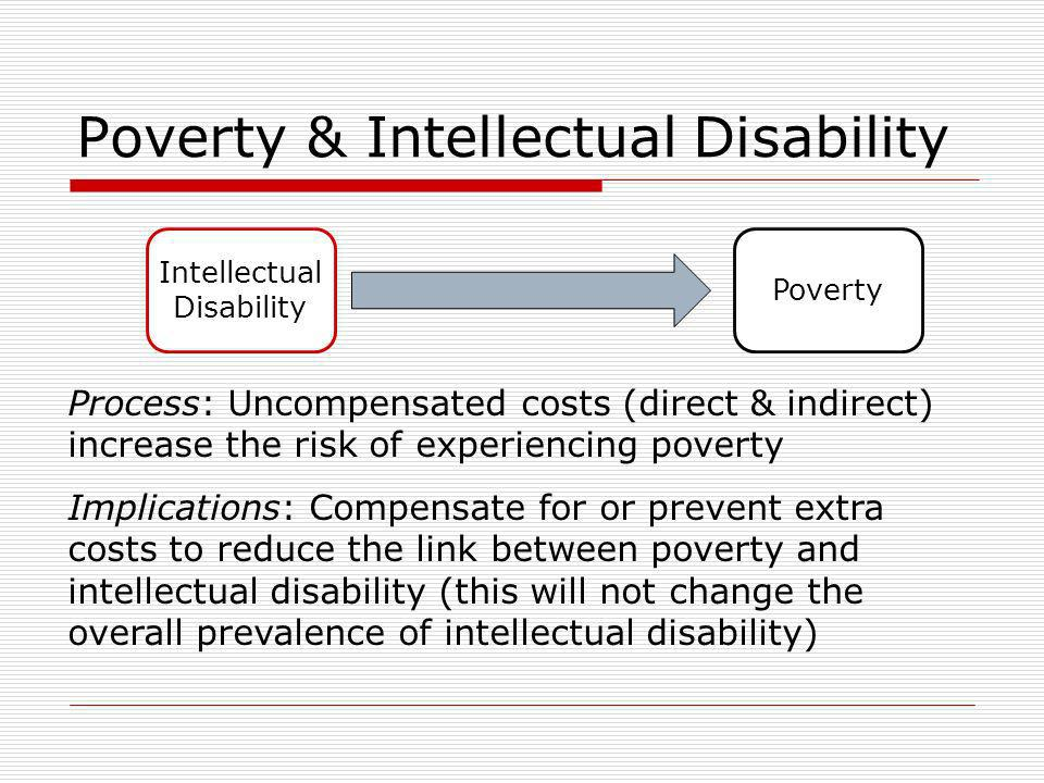 Poverty & Intellectual Disability Poverty Intellectual Disability Process: Uncompensated costs (direct & indirect) increase the risk of experiencing poverty Implications: Compensate for or prevent extra costs to reduce the link between poverty and intellectual disability (this will not change the overall prevalence of intellectual disability)