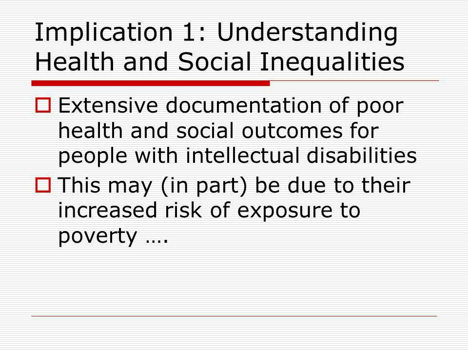 Implication 1: Understanding Health and Social Inequalities Extensive documentation of poor health and social outcomes for people with intellectual disabilities This may (in part) be due to their increased risk of exposure to poverty ….