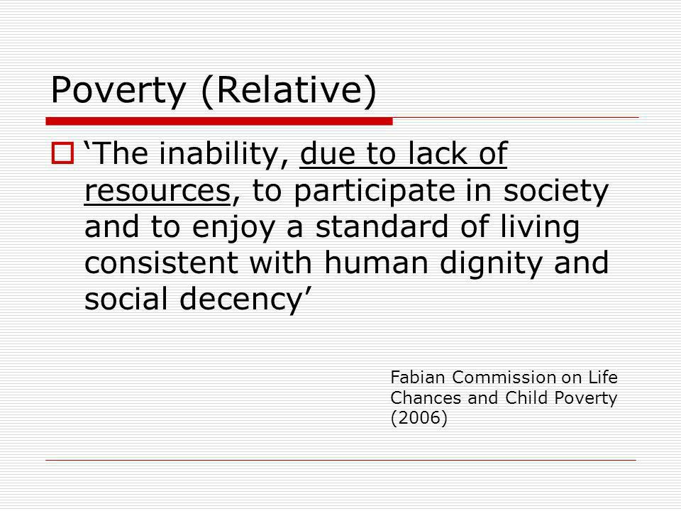 Poverty (Relative) The inability, due to lack of resources, to participate in society and to enjoy a standard of living consistent with human dignity and social decency Fabian Commission on Life Chances and Child Poverty (2006)