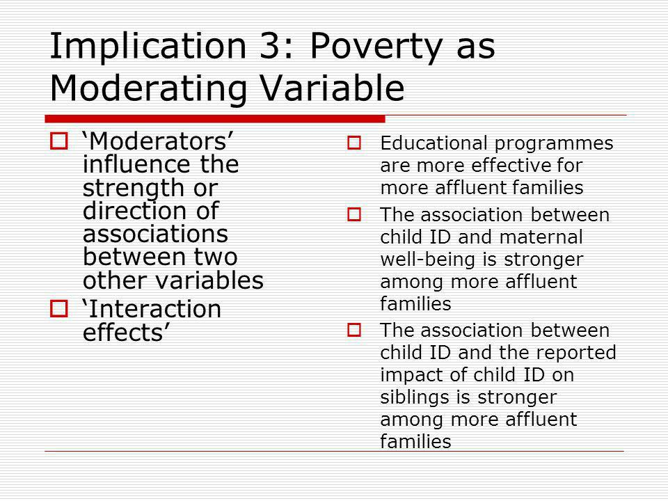 Implication 3: Poverty as Moderating Variable Moderators influence the strength or direction of associations between two other variables Interaction effects Educational programmes are more effective for more affluent families The association between child ID and maternal well-being is stronger among more affluent families The association between child ID and the reported impact of child ID on siblings is stronger among more affluent families
