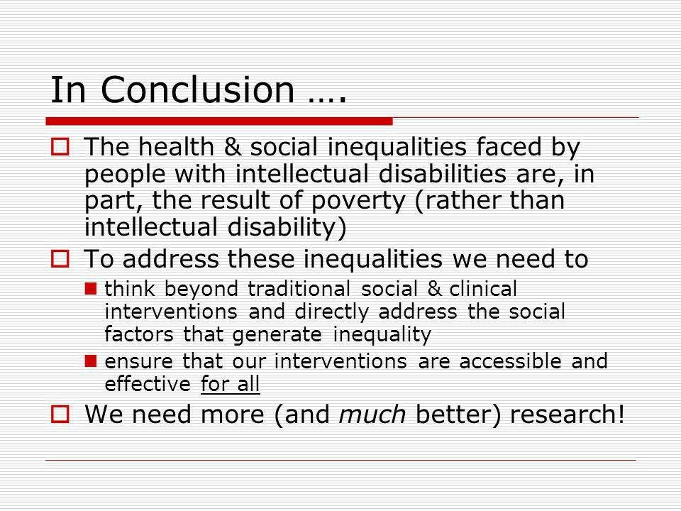 In Conclusion …. The health & social inequalities faced by people with intellectual disabilities are, in part, the result of poverty (rather than inte