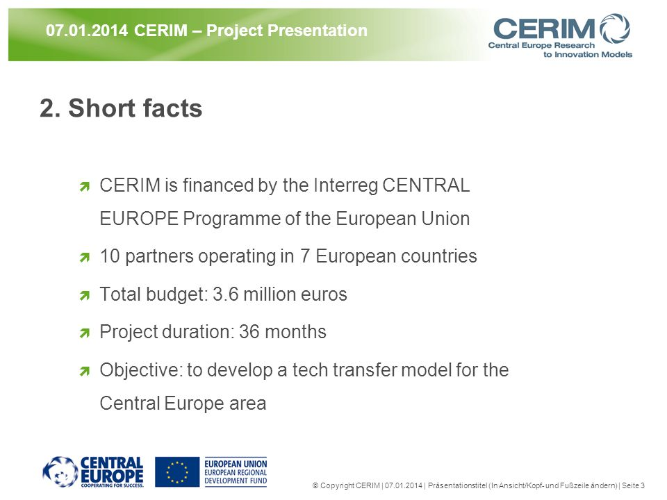 2. Short facts CERIM is financed by the Interreg CENTRAL EUROPE Programme of the European Union 10 partners operating in 7 European countries Total bu