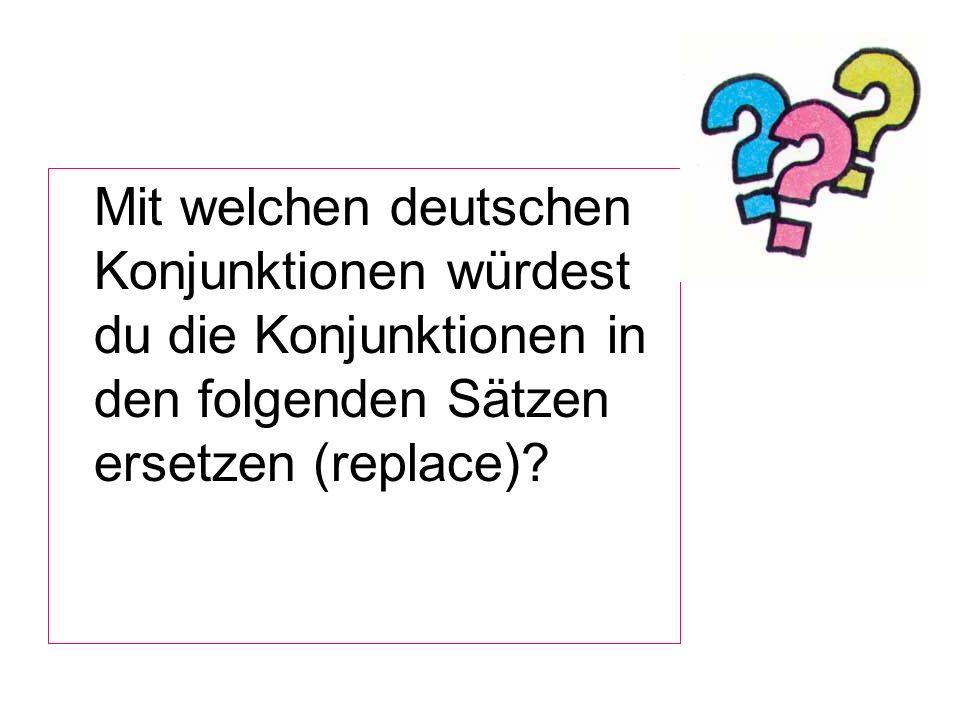 Mit welchen deutschen Konjunktionen würdest du die Konjunktionen in den folgenden Sätzen ersetzen (replace)