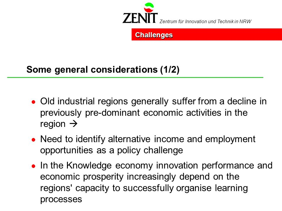 Zentrum für Innovation und Technik in NRW Some general considerations (1/2) Challenges l Old industrial regions generally suffer from a decline in previously pre-dominant economic activities in the region l Need to identify alternative income and employment opportunities as a policy challenge l In the Knowledge economy innovation performance and economic prosperity increasingly depend on the regions capacity to successfully organise learning processes