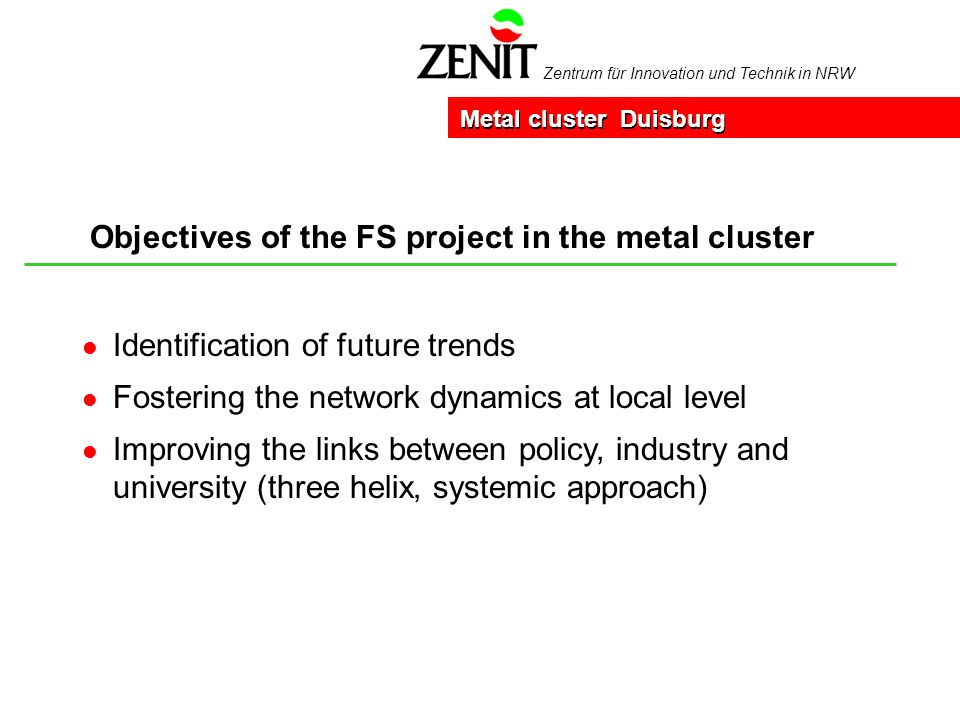 Zentrum für Innovation und Technik in NRW Objectives of the FS project in the metal cluster Metal cluster Duisburg l Identification of future trends l Fostering the network dynamics at local level l Improving the links between policy, industry and university (three helix, systemic approach)