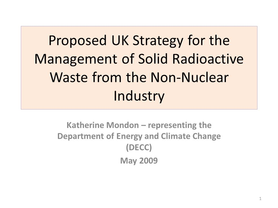 Proposed UK Strategy for the Management of Solid Radioactive Waste from the Non-Nuclear Industry Katherine Mondon – representing the Department of Ene