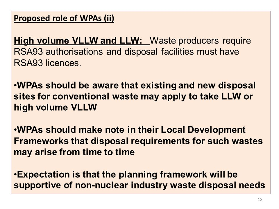 18 Proposed role of WPAs (ii) High volume VLLW and LLW: Waste producers require RSA93 authorisations and disposal facilities must have RSA93 licences.