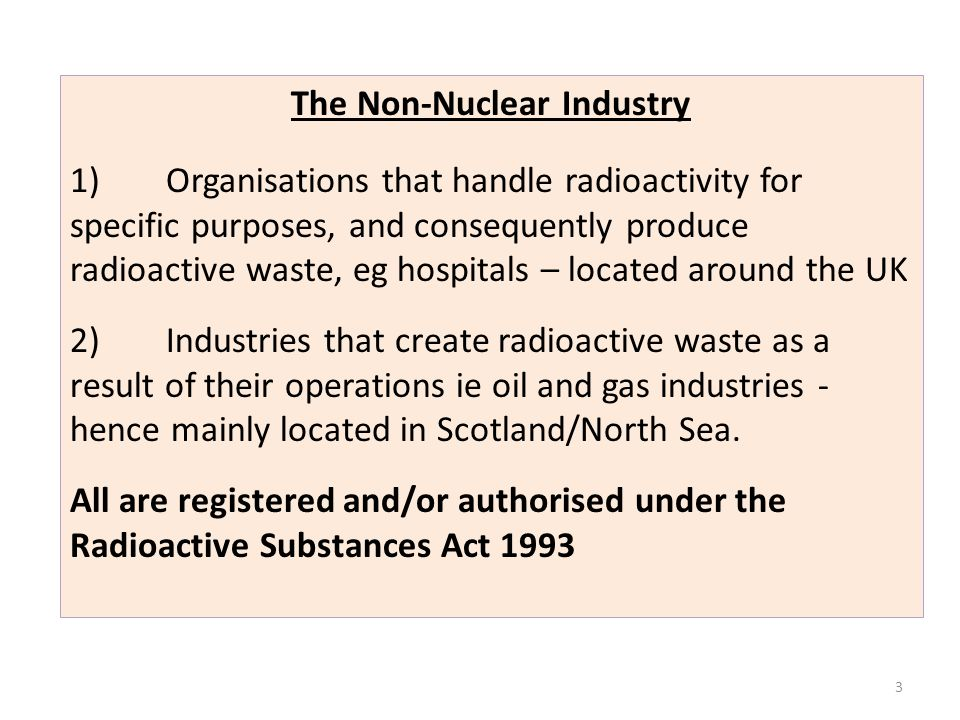 3 The Non-Nuclear Industry 1)Organisations that handle radioactivity for specific purposes, and consequently produce radioactive waste, eg hospitals –