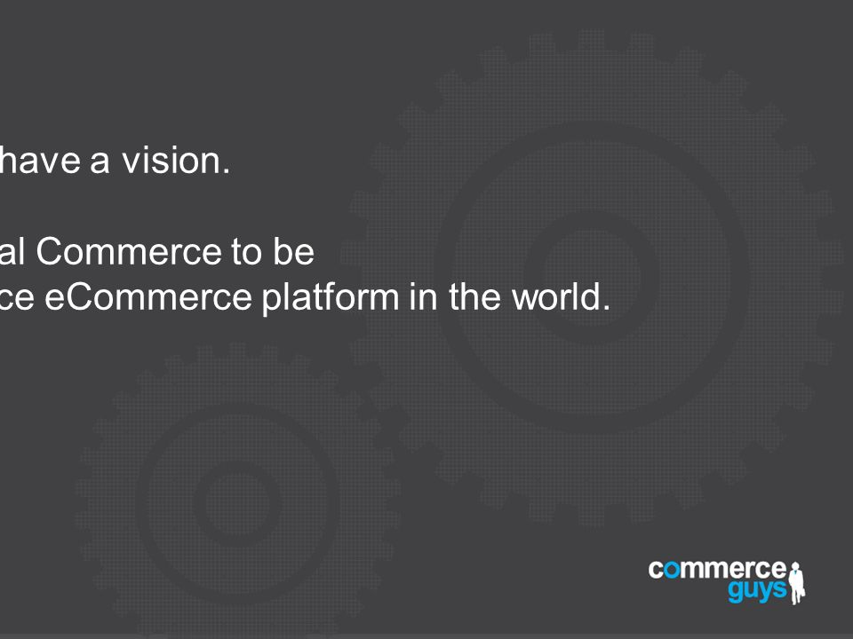 We have a vision. For Drupal Commerce to be the number one open source eCommerce platform in the world.