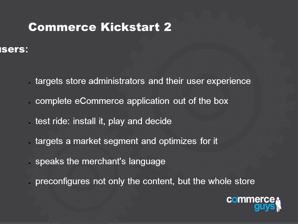 Commerce Kickstart 2 - shifts priority to end users : targets store administrators and their user experience complete eCommerce application out of the