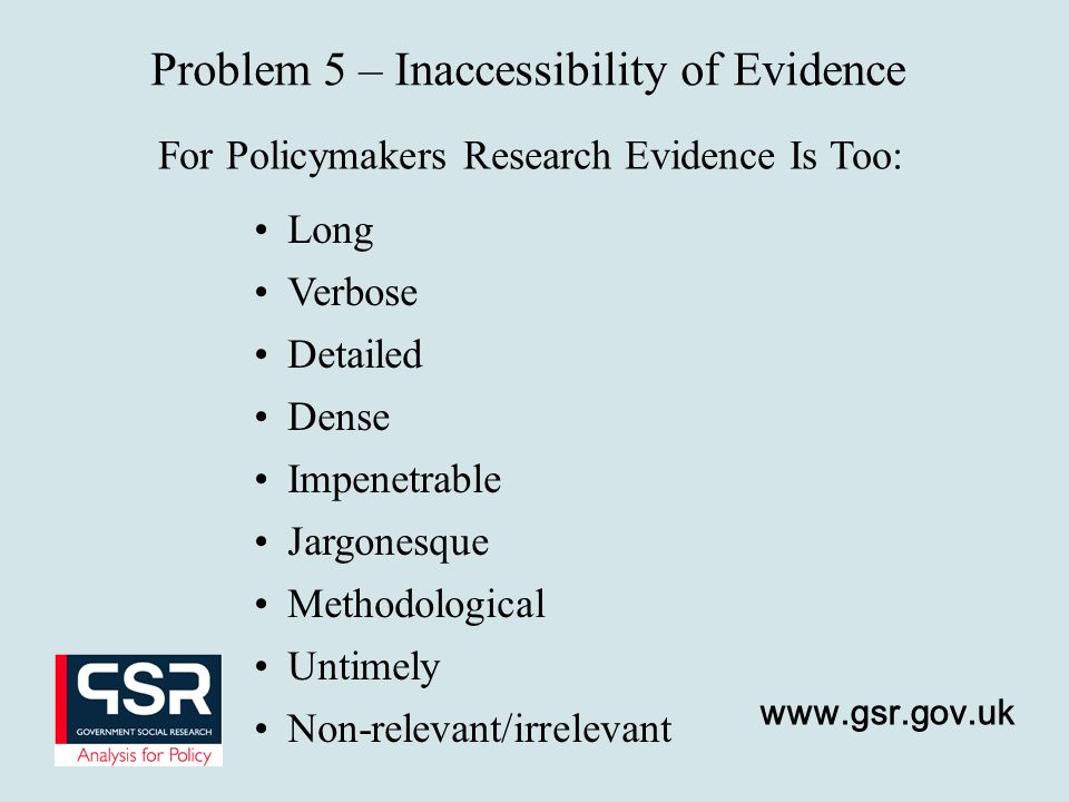 www.gsr.gov.uk Problem 5 – Inaccessibility of Evidence For Policymakers Research Evidence Is Too: Long Verbose Detailed Dense Impenetrable Jargonesque